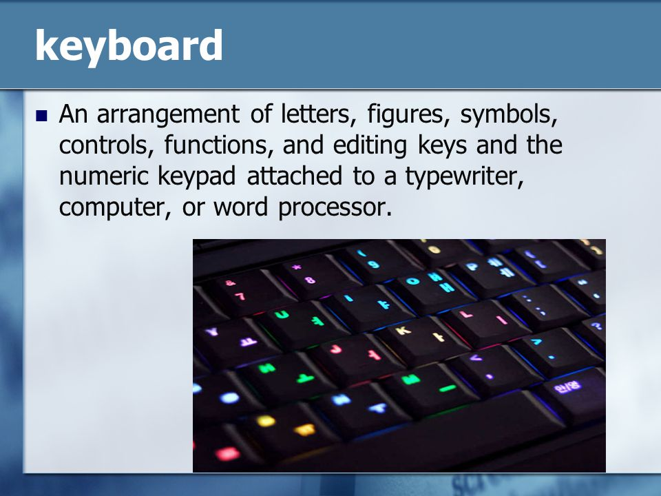 keyboard An arrangement of letters, figures, symbols, controls, functions, and editing keys and the numeric keypad attached to a typewriter, computer, or word processor.