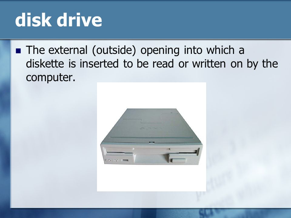 disk drive The external (outside) opening into which a diskette is inserted to be read or written on by the computer.