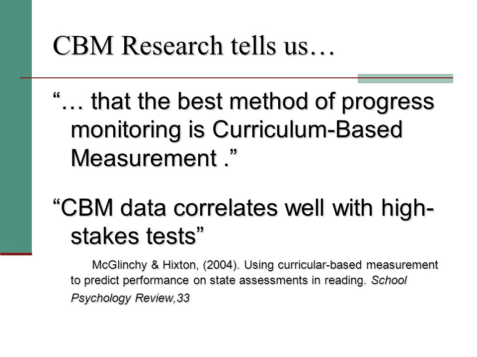 CBM Research tells us… … that the best method of progress monitoring is Curriculum-Based Measurement. CBM data correlates well with high- stakes tests McGlinchy & Hixton, (2004).