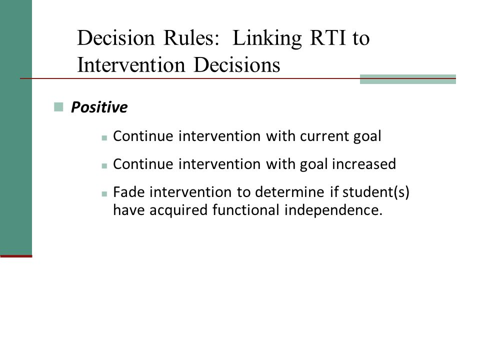 Decision Rules: Linking RTI to Intervention Decisions Positive Continue intervention with current goal Continue intervention with goal increased Fade intervention to determine if student(s) have acquired functional independence.