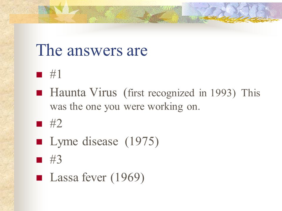 The answers are #1 Haunta Virus ( first recognized in 1993) This was the one you were working on.