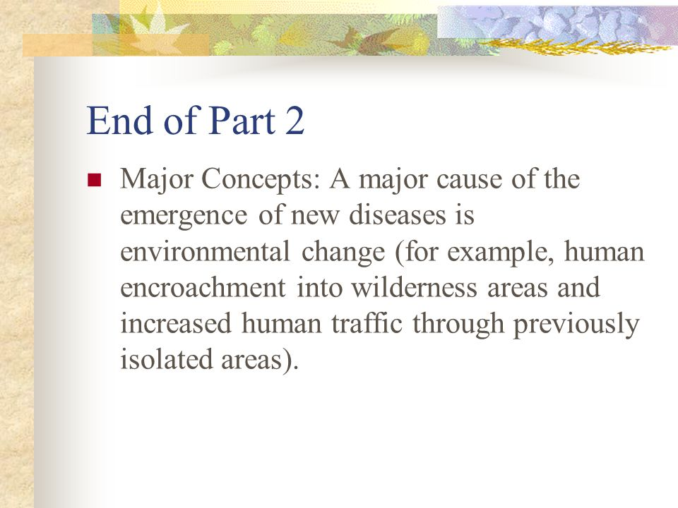 End of Part 2 Major Concepts: A major cause of the emergence of new diseases is environmental change (for example, human encroachment into wilderness areas and increased human traffic through previously isolated areas).