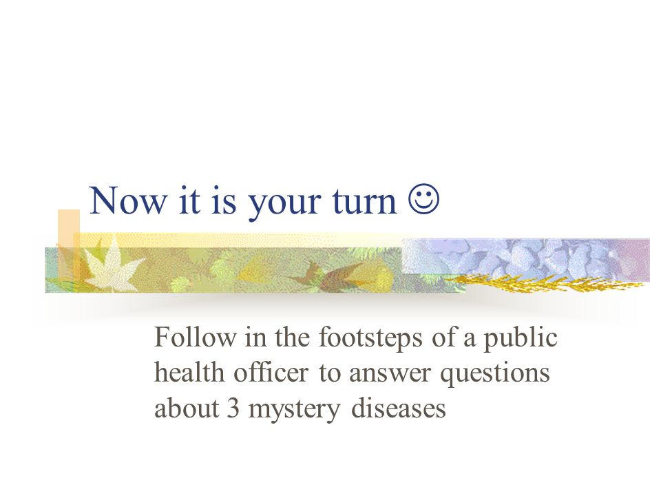 Now it is your turn Follow in the footsteps of a public health officer to answer questions about 3 mystery diseases