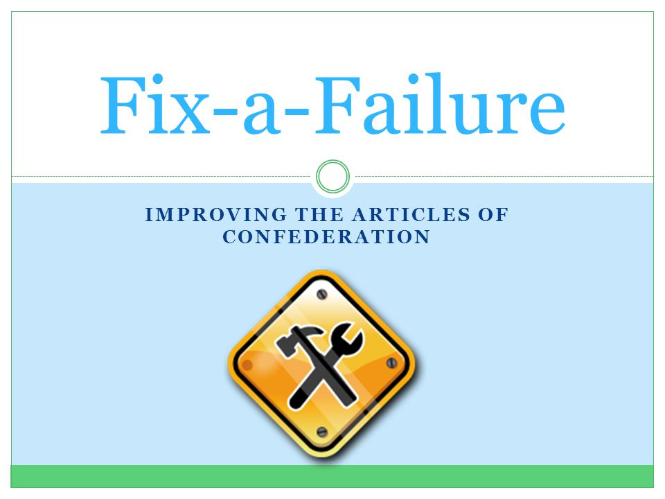 IMPROVING THE ARTICLES OF CONFEDERATION Fix-a-Failure