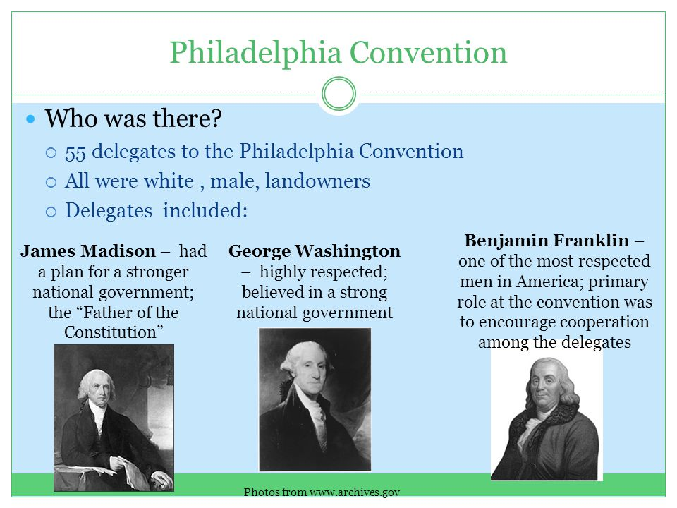 Who was there?  55 delegates to the Philadelphia Convention  All were white, male, landowners  Delegates included: Philadelphia Convention James Ma