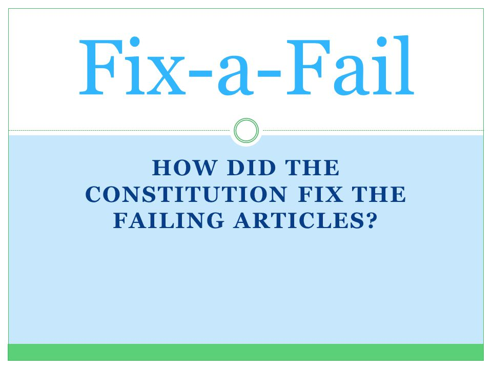 HOW DID THE CONSTITUTION FIX THE FAILING ARTICLES? Fix-a-Fail