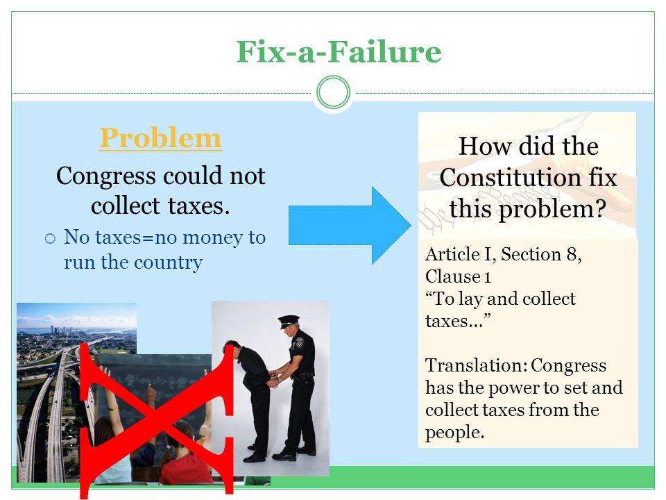 Fix-a-Failure Problem Congress could not collect taxes.  No taxes=no money to run the country How did the Constitution fix this problem? Article I, S