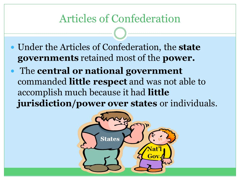 Articles of Confederation Under the Articles of Confederation, the state governments retained most of the power. The central or national government co