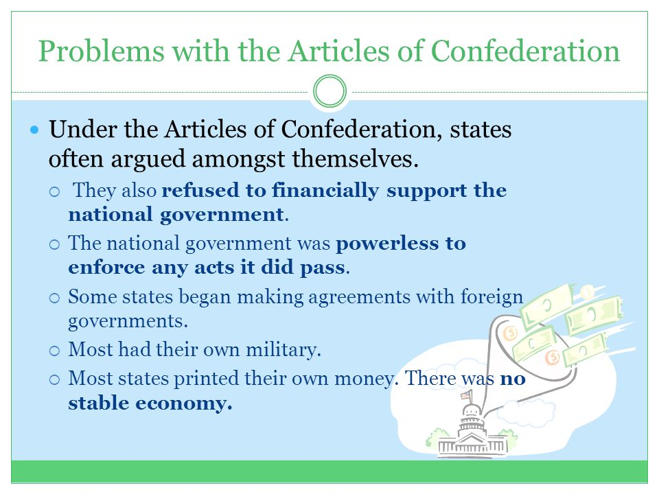 Problems with the Articles of Confederation Under the Articles of Confederation, states often argued amongst themselves.  They also refused to financ