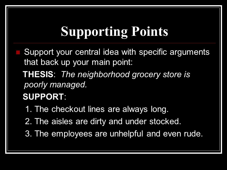 Supporting Points Support your central idea with specific arguments that back up your main point: THESIS: The neighborhood grocery store is poorly managed.