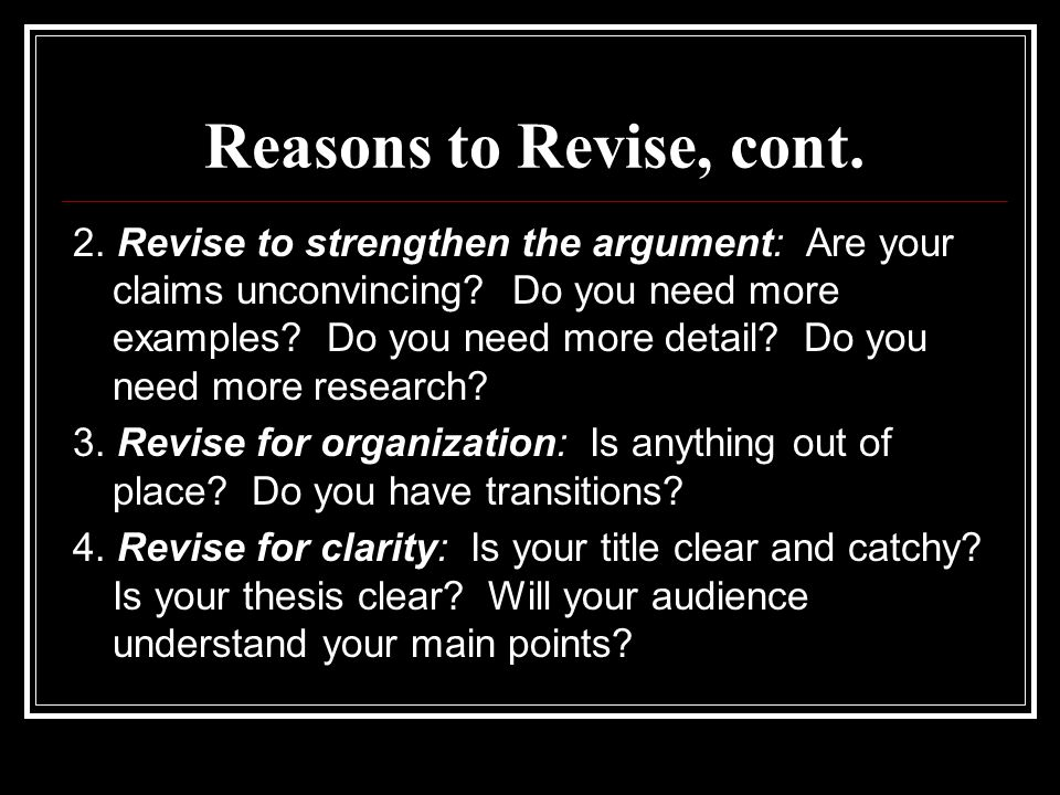 Reasons to Revise, cont. 2. Revise to strengthen the argument: Are your claims unconvincing.