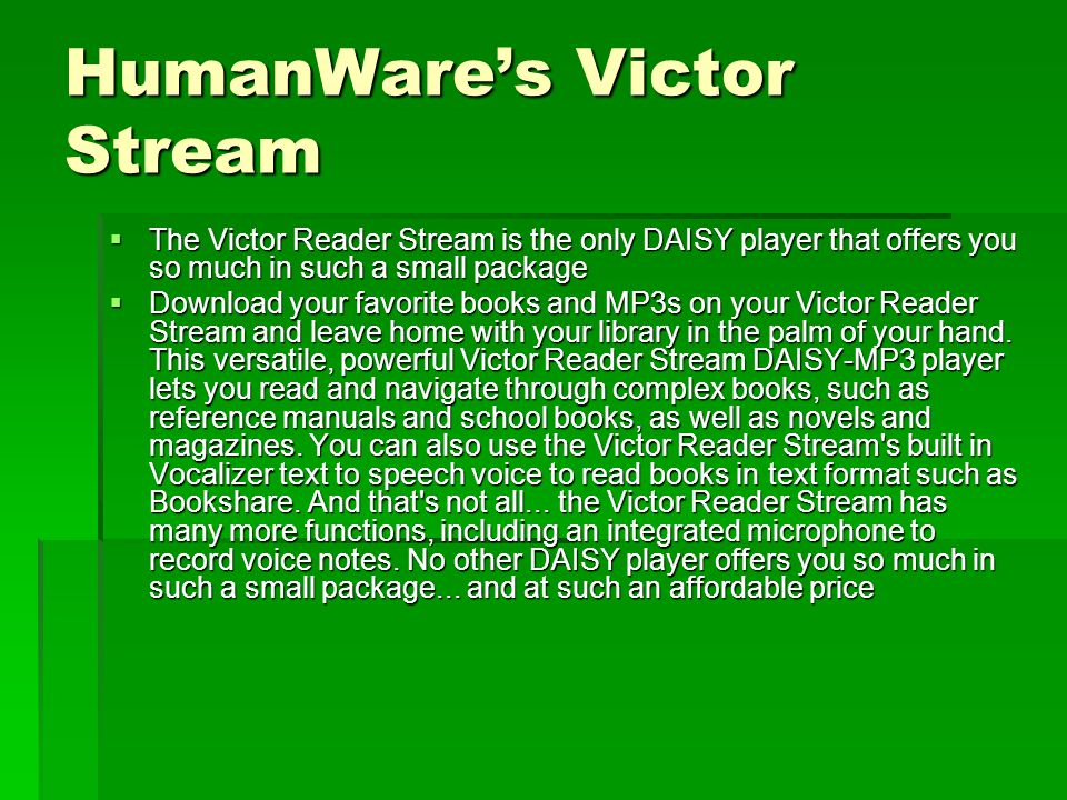  The Victor Reader Stream is the only DAISY player that offers you so much in such a small package  Download your favorite books and MP3s on your Vi