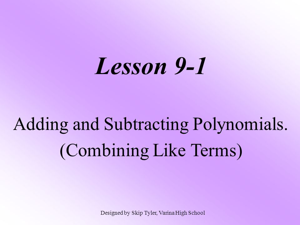Lesson 9-1 Adding and Subtracting Polynomials. (Combining Like Terms) Designed by Skip Tyler, Varina High School