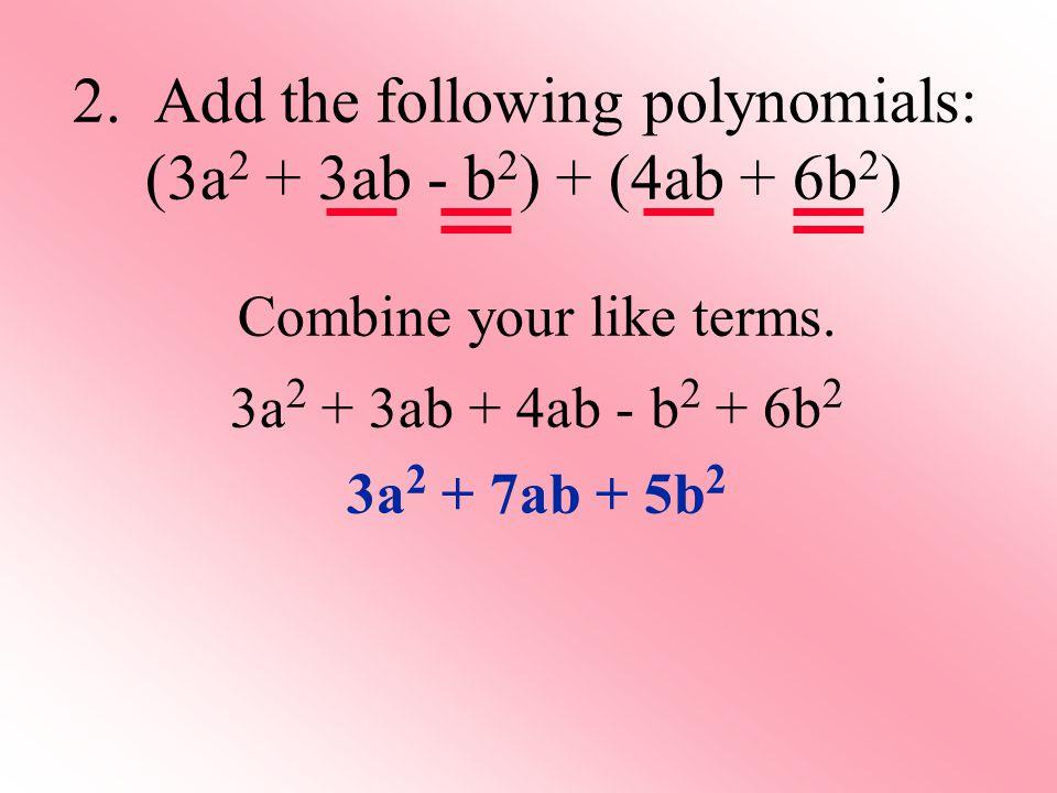 Combine your like terms. 3a 2 + 3ab + 4ab - b 2 + 6b 2 3a 2 + 7ab + 5b 2 2. Add the following polynomials: (3a 2 + 3ab - b 2 ) + (4ab + 6b 2 )