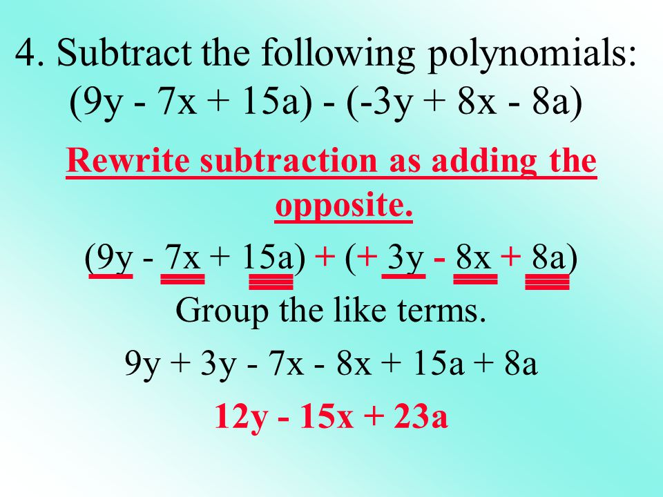 Rewrite subtraction as adding the opposite. (9y - 7x + 15a) + (+ 3y - 8x + 8a) Group the like terms. 9y + 3y - 7x - 8x + 15a + 8a 12y - 15x + 23a 4. S