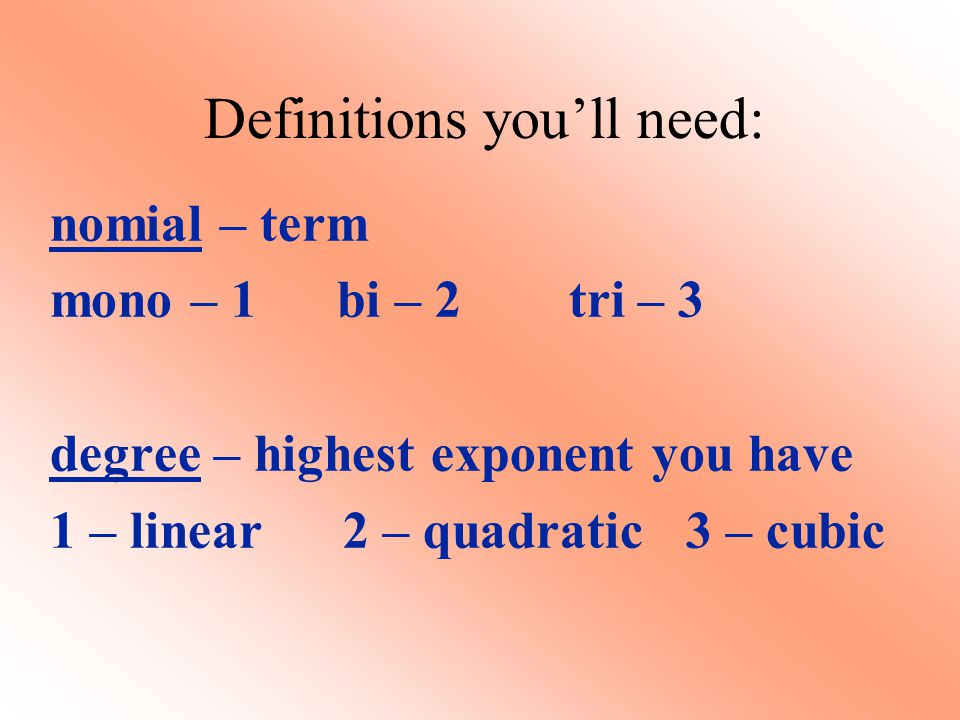 Definitions you'll need: nomial – term mono – 1 bi – 2 tri – 3 degree – highest exponent you have 1 – linear 2 – quadratic 3 – cubic