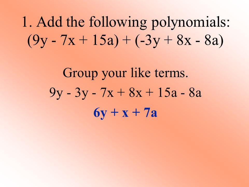1. Add the following polynomials: (9y - 7x + 15a) + (-3y + 8x - 8a) Group your like terms. 9y - 3y - 7x + 8x + 15a - 8a 6y + x + 7a