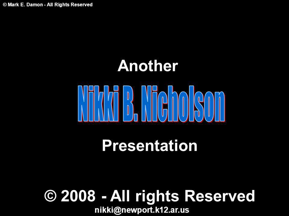 © Mark E. Damon - All Rights Reserved Another Presentation © 2008 - All rights Reserved nikki@newport.k12.ar.us