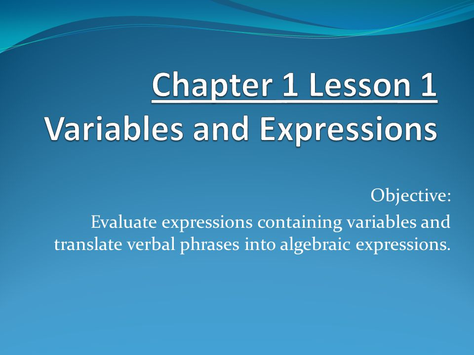 Objective: Evaluate expressions containing variables and translate verbal phrases into algebraic expressions.