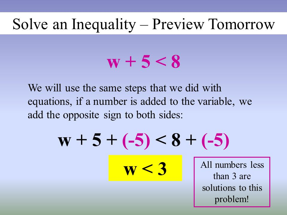 Solve an Inequality – Preview Tomorrow w + 5 < 8 We will use the same steps that we did with equations, if a number is added to the variable, we add the opposite sign to both sides: w + 5 + (-5) < 8 + (-5) w < 3 All numbers less than 3 are solutions to this problem!