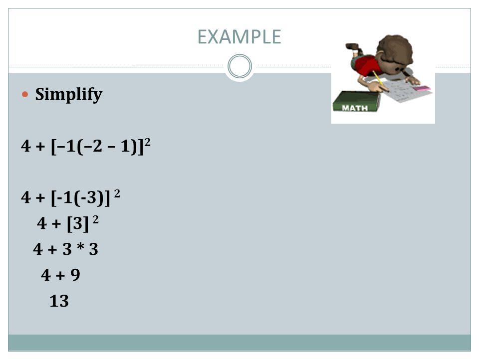 EXAMPLE Simplify 4 + [–1(–2 – 1)] 2 4 + [-1(-3)] 2 4 + [3] 2 4 + 3 * 3 4 + 9 13