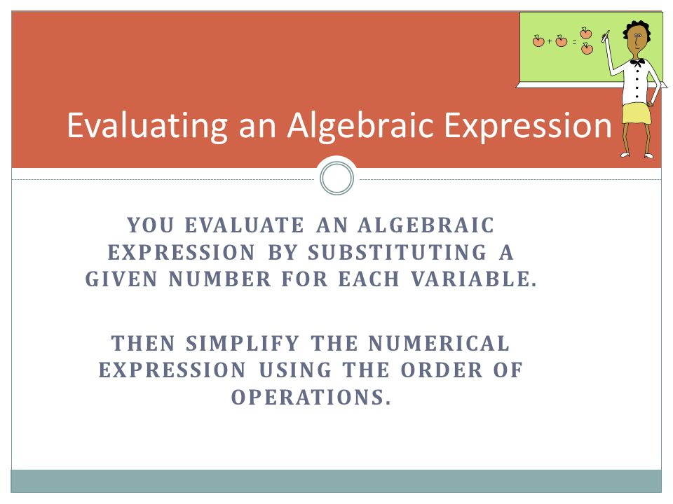 Evaluating an Algebraic Expression YOU EVALUATE AN ALGEBRAIC EXPRESSION BY SUBSTITUTING A GIVEN NUMBER FOR EACH VARIABLE. THEN SIMPLIFY THE NUMERICAL