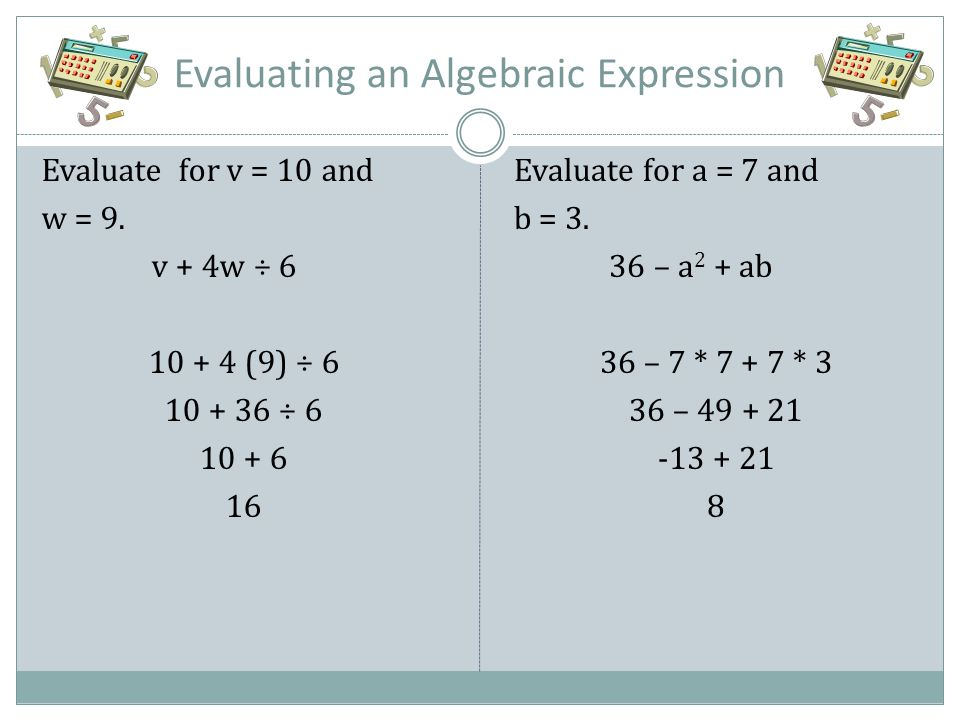 Evaluating an Algebraic Expression Evaluate for v = 10 and w = 9. v + 4w ÷ 6 10 + 4 (9) ÷ 6 10 + 36 ÷ 6 10 + 6 16 Evaluate for a = 7 and b = 3. 36 – a
