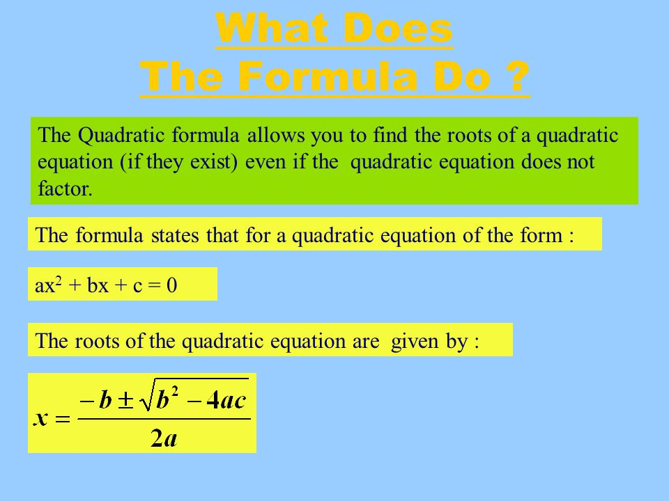 Example 1 Use the quadratic formula to solve the equation : x 2 + 5x + 6= 0 Solution: x 2 + 5x + 6= 0 a = 1 b = 5 c = 6 x = - 2 or x = - 3 These are the roots of the equation.