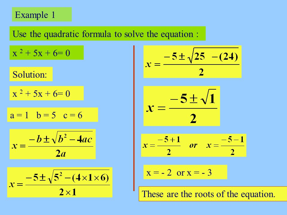 Example 1 Use the quadratic formula to solve the equation : x 2 + 5x + 6= 0 Solution: x 2 + 5x + 6= 0 a = 1 b = 5 c = 6 x = - 2 or x = - 3 These are t