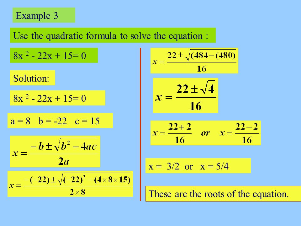 Example 4 Use the quadratic formula to solve for x to 2 d.p : 2x 2 +3x - 7= 0 Solution: 2x 2 + 3x – 7 = 0 a = 2 b = 3 c = - 7 x = 1.27 or x = - 2.77 These are the roots of the equation.