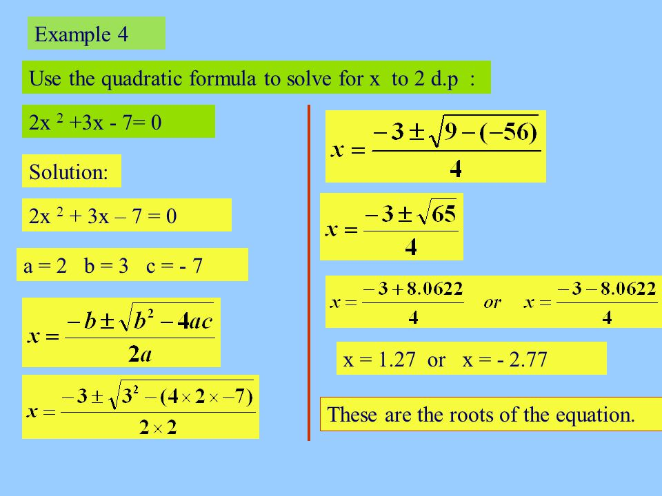 Example 4 Use the quadratic formula to solve for x to 2 d.p : 2x 2 +3x - 7= 0 Solution: 2x 2 + 3x – 7 = 0 a = 2 b = 3 c = - 7 x = 1.27 or x = - 2.77 T