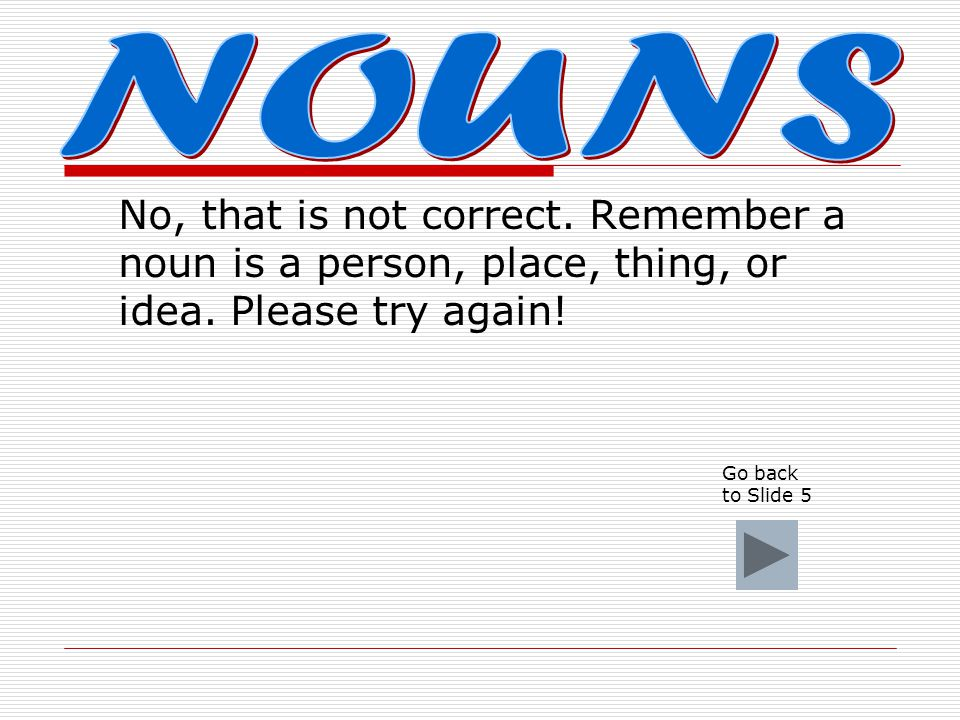 No, that is not correct.Remember a noun is a person, place, thing, or idea.