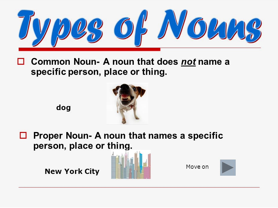  Excellent! A NOUN is a person, place, thing or idea! Move on