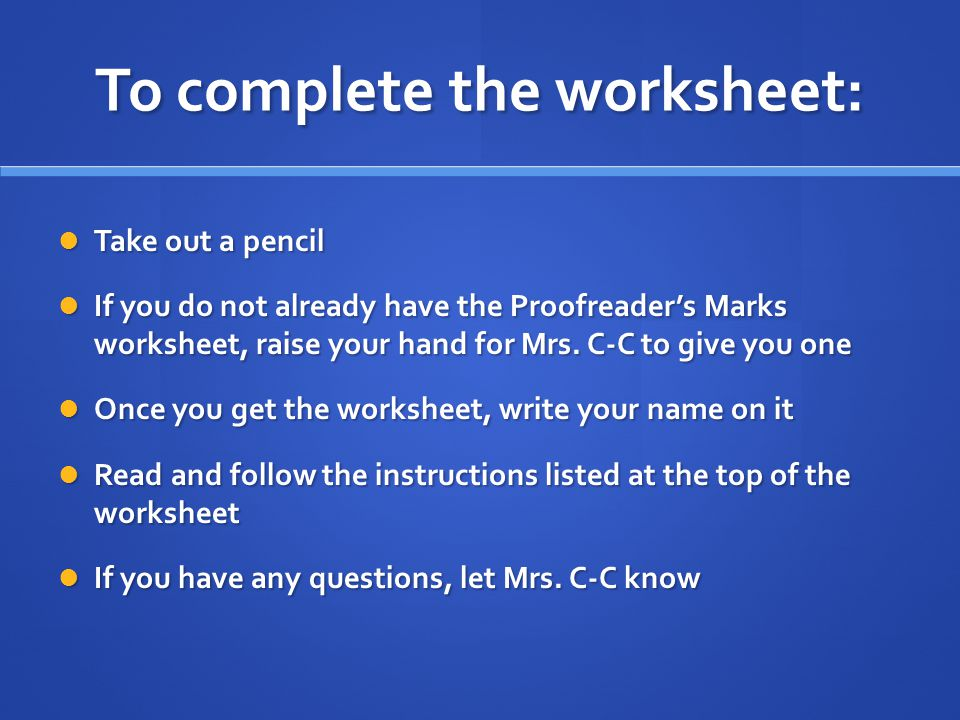 To complete the worksheet: Take out a pencil Take out a pencil If you do not already have the Proofreader's Marks worksheet, raise your hand for Mrs.