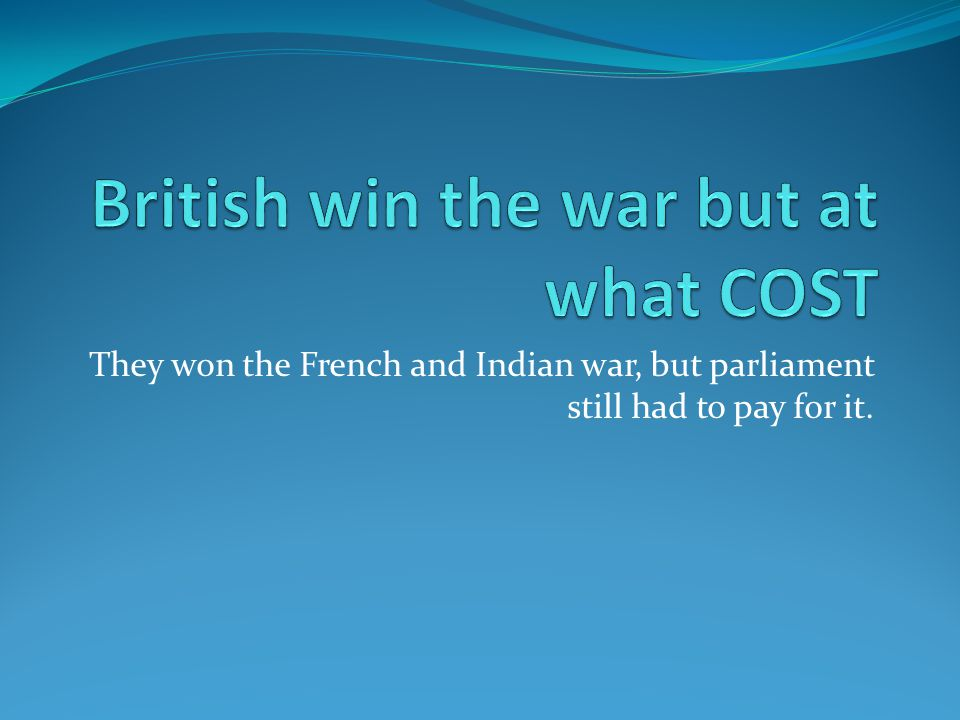 They won the French and Indian war, but parliament still had to pay for it.