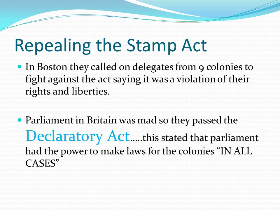 Repealing the Stamp Act In Boston they called on delegates from 9 colonies to fight against the act saying it was a violation of their rights and libe
