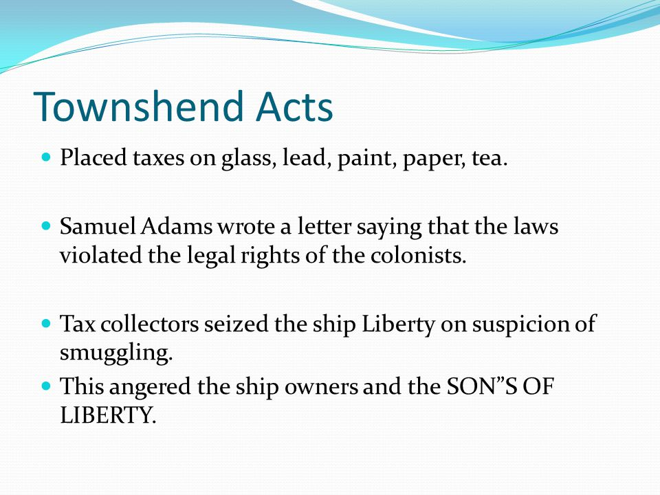 Townshend Acts Placed taxes on glass, lead, paint, paper, tea. Samuel Adams wrote a letter saying that the laws violated the legal rights of the colon