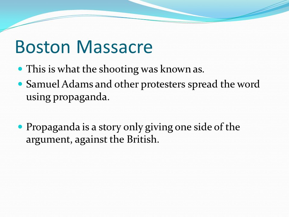 Boston Massacre This is what the shooting was known as. Samuel Adams and other protesters spread the word using propaganda. Propaganda is a story only