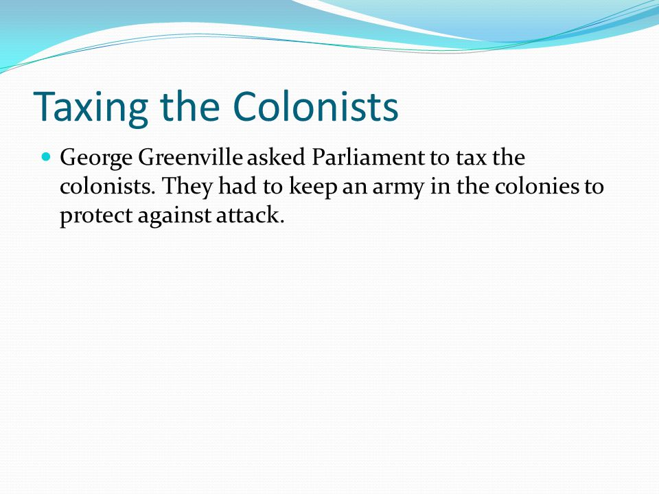 Taxing the Colonists George Greenville asked Parliament to tax the colonists. They had to keep an army in the colonies to protect against attack.