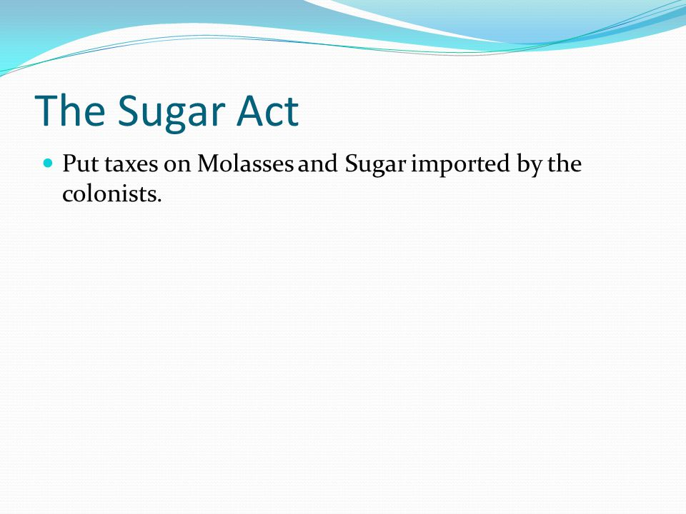 The Sugar Act Put taxes on Molasses and Sugar imported by the colonists.