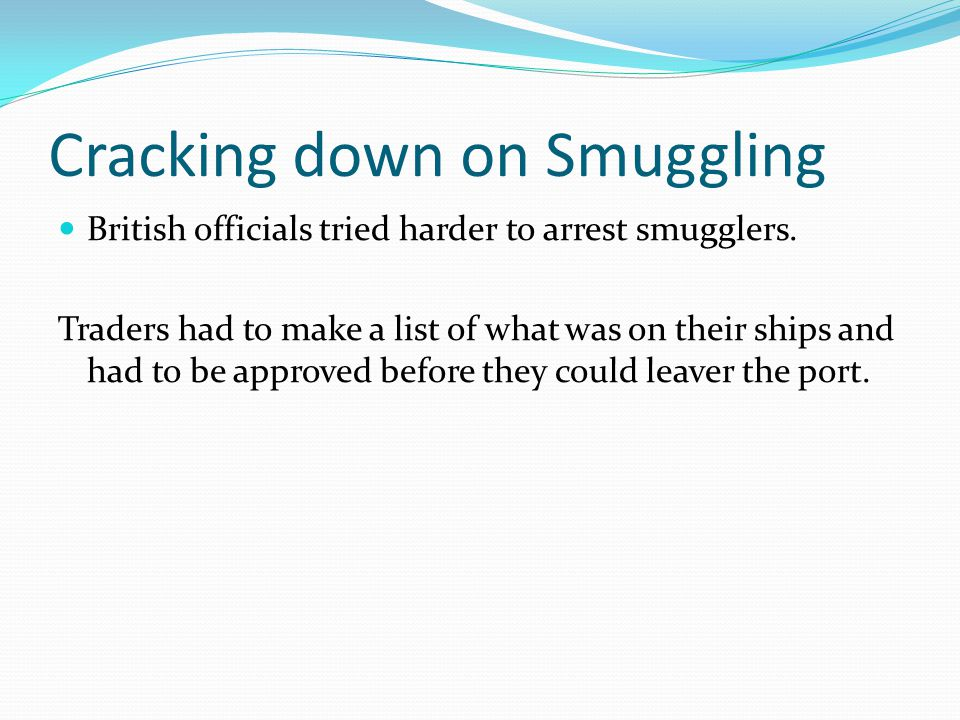 Cracking down on Smuggling British officials tried harder to arrest smugglers. Traders had to make a list of what was on their ships and had to be app