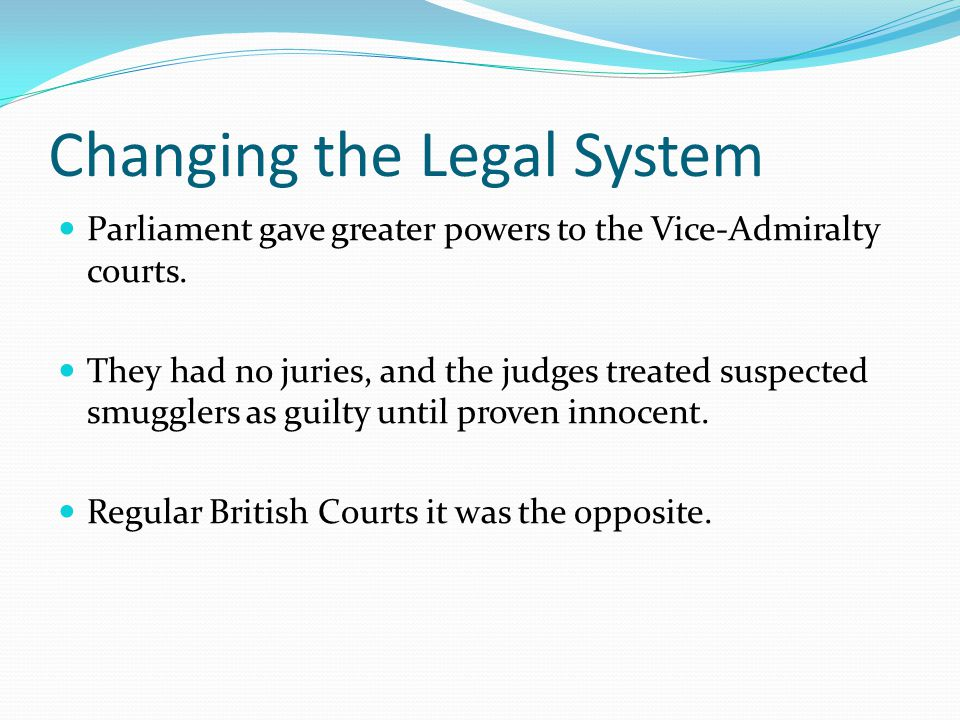 Changing the Legal System Parliament gave greater powers to the Vice-Admiralty courts. They had no juries, and the judges treated suspected smugglers