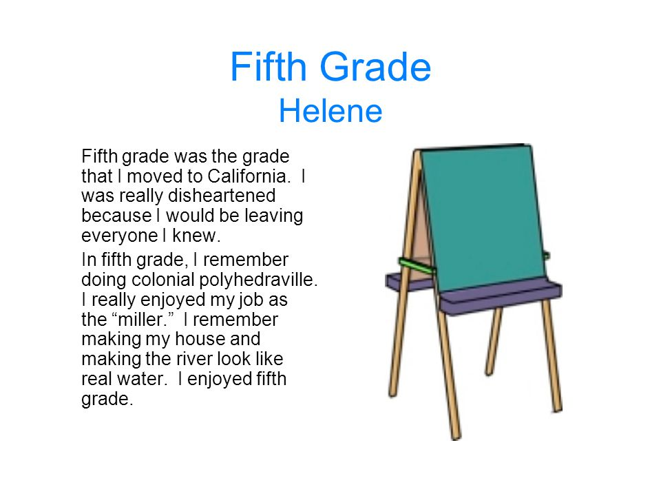 Fifth Grade Helene Fifth grade was the grade that I moved to California. I was really disheartened because I would be leaving everyone I knew. In fift