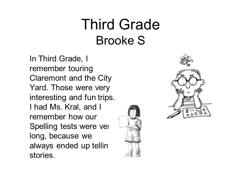 Third Grade Brooke S In Third Grade, I remember touring Claremont and the City Yard. Those were very interesting and fun trips. I had Ms. Kral, and I