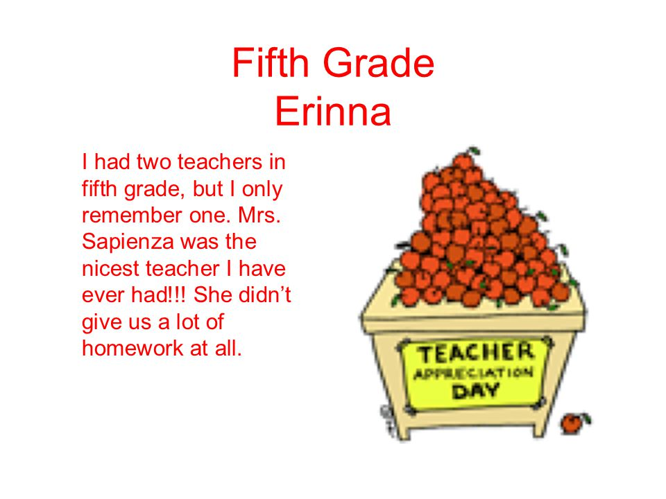 Fifth Grade Erinna I had two teachers in fifth grade, but I only remember one. Mrs. Sapienza was the nicest teacher I have ever had!!! She didn't give