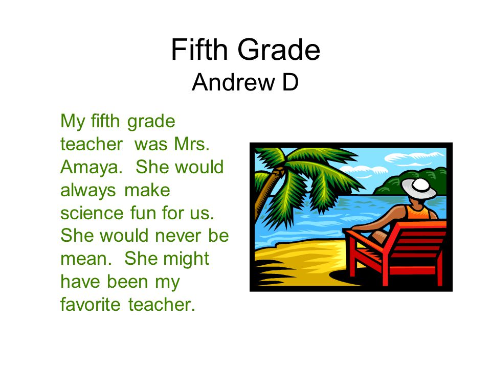 Fifth Grade Andrew D My fifth grade teacher was Mrs. Amaya. She would always make science fun for us. She would never be mean. She might have been my