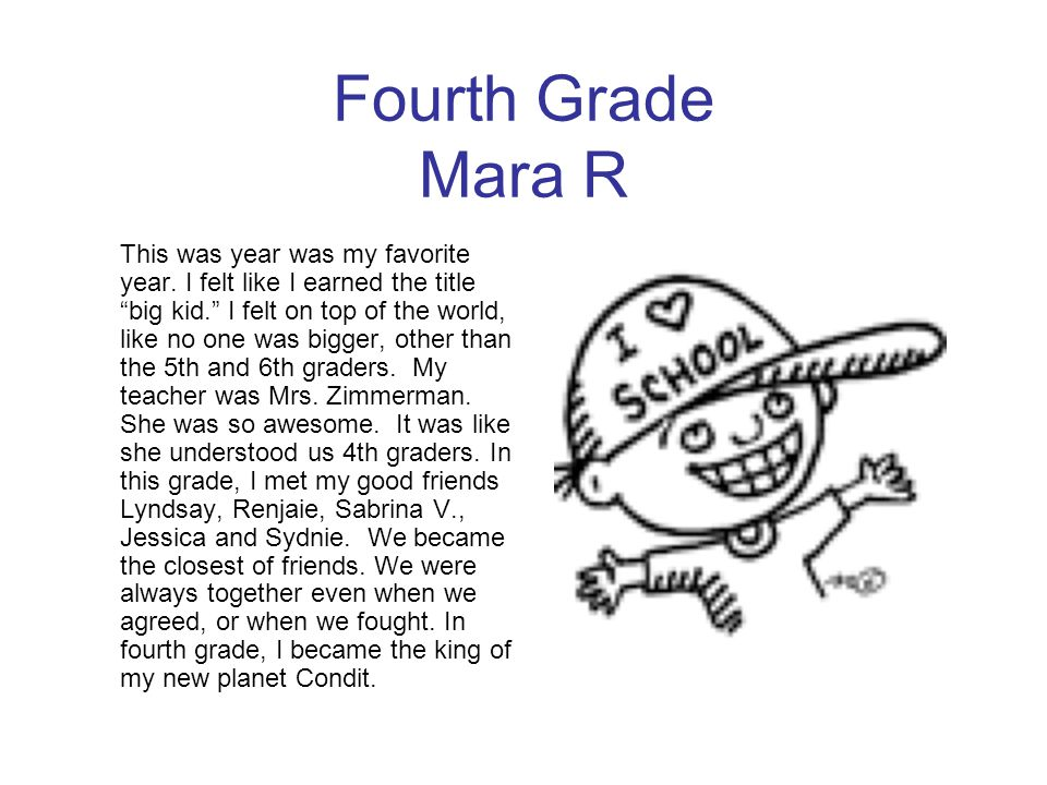 """Fourth Grade Mara R This was year was my favorite year. I felt like I earned the title """"big kid."""" I felt on top of the world, like no one was bigger,"""