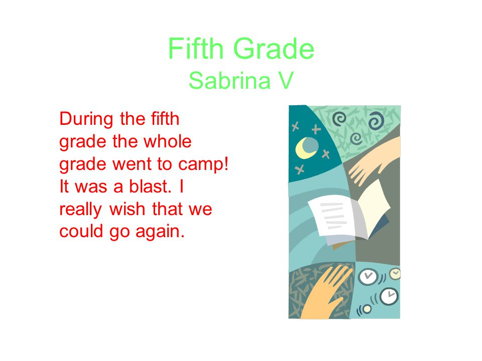 Fifth Grade Sabrina V During the fifth grade the whole grade went to camp! It was a blast. I really wish that we could go again.