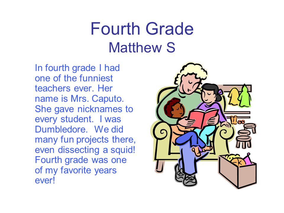 Fourth Grade Matthew S In fourth grade I had one of the funniest teachers ever. Her name is Mrs. Caputo. She gave nicknames to every student. I was Du