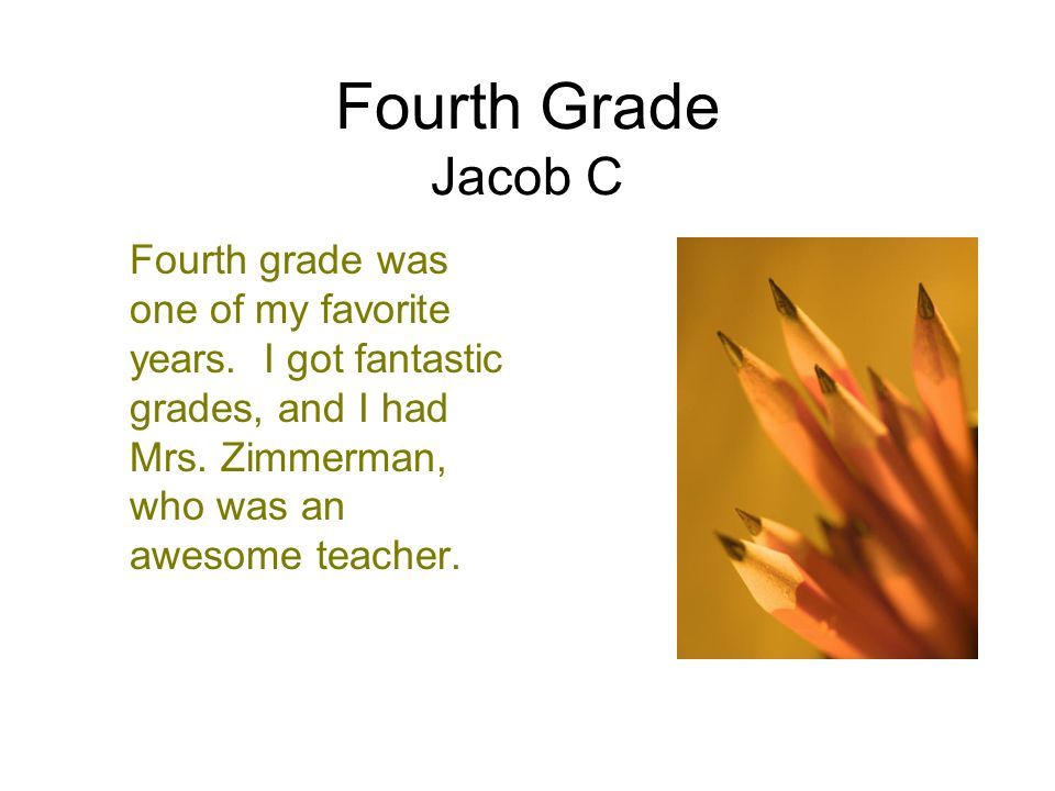Fourth Grade Jacob C Fourth grade was one of my favorite years. I got fantastic grades, and I had Mrs. Zimmerman, who was an awesome teacher.
